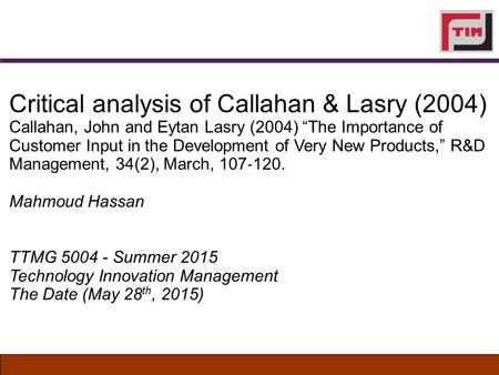 "Critical analysis of Callahan & Lasry (2004) Callahan, John and Eytan Lasry (2004) ""The Importance of Customer Input in the Development of Very New Products,"""