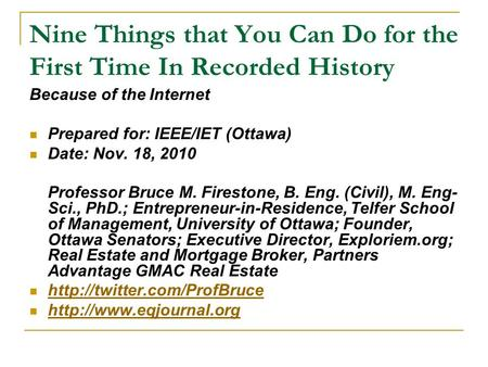 Nine Things that You Can Do for the First Time In Recorded History Because of the Internet Prepared for: IEEE/IET (Ottawa) Date: Nov. 18, 2010 Professor.