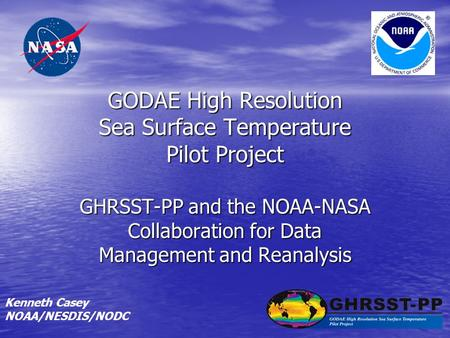 GODAE High Resolution Sea Surface Temperature Pilot Project GHRSST-PP and the NOAA-NASA Collaboration for Data Management and Reanalysis Kenneth Casey.