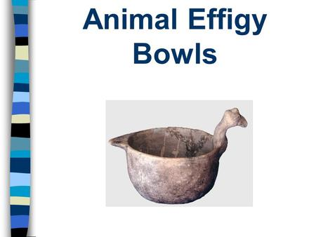 Animal Effigy Bowls. Effigy pots are jars, bowls, bottles and vessels made in the shape of humans, mythological figures (like the cat-serpent) or animals.