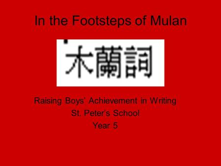 In the Footsteps of Mulan Raising Boys' Achievement in Writing St. Peter's School Year 5.