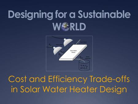 Designing for a Sustainable WORLD Cost and Efficiency Trade-offs in Solar Water Heater Design.