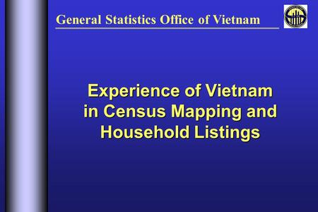 Experience of Vietnam in Census Mapping and Household Listings General Statistics Office of Vietnam.