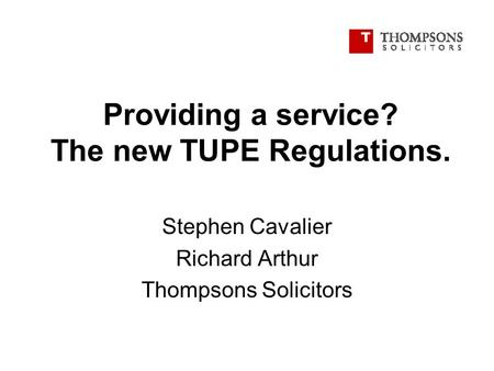 Providing a service? The new TUPE Regulations. Stephen Cavalier Richard Arthur Thompsons Solicitors.