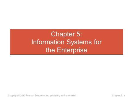 Chapter 5: Information Systems for the Enterprise Copyright © 2013 Pearson Education, Inc. publishing as Prentice Hall Chapter 5 - 1.
