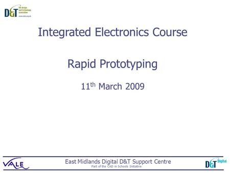 East Midlands Digital D&T Support Centre Part of the CAD in Schools Initiative Rapid Prototyping 11 th March 2009 Integrated Electronics Course.