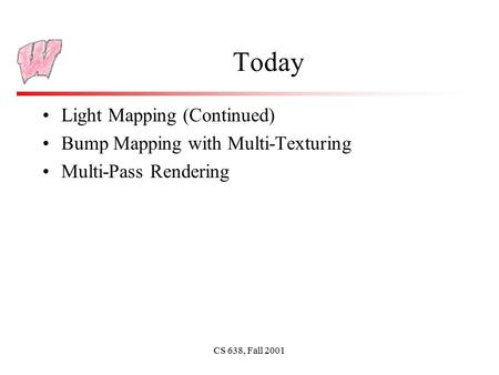 CS 638, Fall 2001 Today Light Mapping (Continued) Bump Mapping with Multi-Texturing Multi-Pass Rendering.