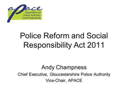 Police Reform and Social Responsibility Act 2011 Andy Champness Chief Executive, Gloucestershire Police Authority Vice-Chair, APACE.