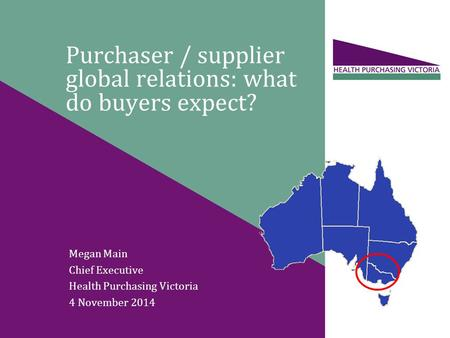 Purchaser / supplier global relations: what do buyers expect? Megan Main Chief Executive Health Purchasing Victoria 4 November 2014.