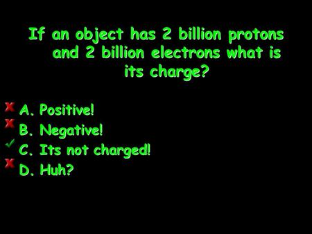 If an object has 2 billion protons and 2 billion electrons what is its charge? A.Positive! B.Negative! C.Its not charged! D.Huh? D.Huh? 4]