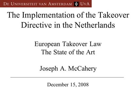 The Implementation of the Takeover Directive in the Netherlands European Takeover Law The State of the Art Joseph A. McCahery December 15, 2008 __________________________________________________.