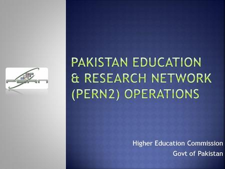Higher Education Commission Govt of Pakistan.  PERN2 Network Overview and key objectives  Interconnectivity between PERN2 and other NREN`s  PERN2 NOC.