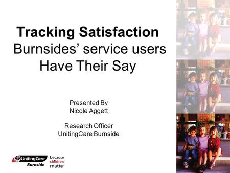 Tracking Satisfaction Burnsides' service users Have Their Say Presented By Nicole Aggett Research Officer UnitingCare Burnside.