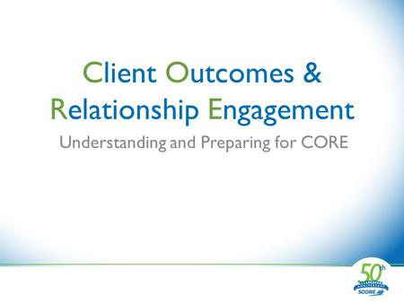 Client Outcomes & Relationship Engagement Understanding and Preparing for CORE.