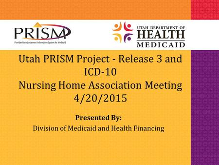 Utah PRISM Project - Release 3 and ICD-10 Nursing Home Association Meeting 4/20/2015 Presented By: Division of Medicaid and Health Financing.