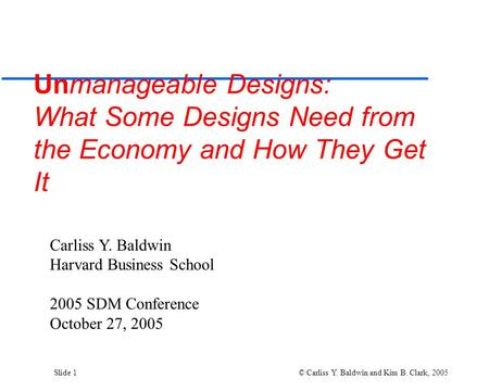 Slide 1 © Carliss Y. Baldwin and Kim B. Clark, 2005 Unmanageable Designs: What Some Designs Need from the Economy and How They Get It Carliss Y. Baldwin.