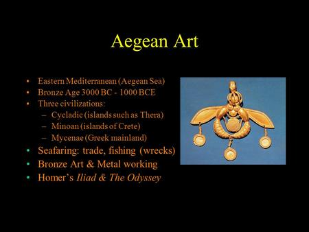 Aegean Art Eastern Mediterranean (Aegean Sea) Bronze Age 3000 BC - 1000 BCE Three civilizations: –Cycladic (islands such as Thera) –Minoan (islands of.