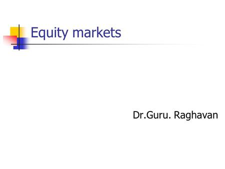 "Equity markets Dr.Guru. Raghavan. Introduction "" It is usually agreed that casinos should, in public interest, be inaccessible and expensive. And perhaps."