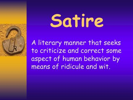 Satire A literary manner that seeks to criticize and correct some aspect of human behavior by means of ridicule and wit.