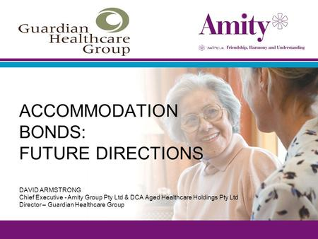 ACCOMMODATION BONDS: FUTURE DIRECTIONS DAVID ARMSTRONG Chief Executive - Amity Group Pty Ltd & DCA Aged Healthcare Holdings Pty Ltd Director – Guardian.