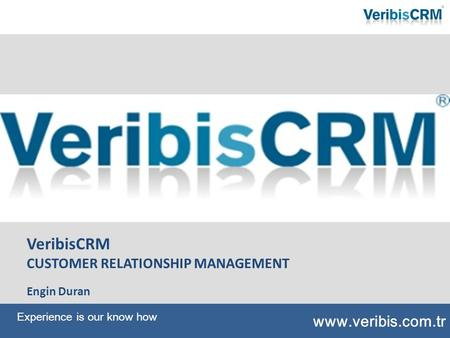 VeribisCRM CUSTOMER RELATIONSHIP MANAGEMENT Engin Duran www.veribis.com.tr Experience is our know how.