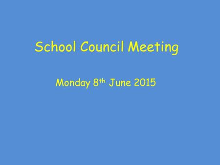 School Council Meeting Monday 8 th June 2015. School Council Meeting Rules: Show good looking and good listening Take part as well as allowing others.