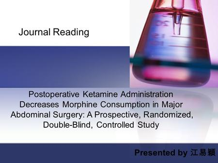 Journal Reading Presented by 江易穎 Postoperative Ketamine Administration Decreases Morphine Consumption in Major Abdominal Surgery: A Prospective, Randomized,
