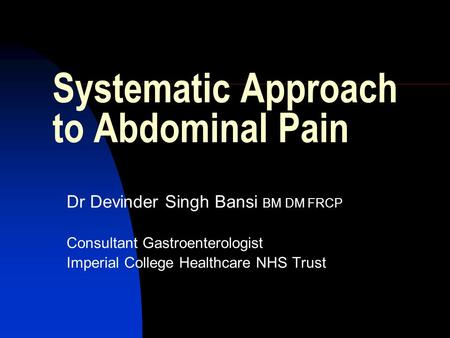 Systematic Approach to Abdominal Pain Dr Devinder Singh Bansi BM DM FRCP Consultant Gastroenterologist Imperial College Healthcare NHS Trust.