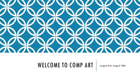 WELCOME TO COMP ART August 3rd- August 18th. DAY 1 CLASSROOM WORK AUGUST 3RD Give Assigned seats Go over Classroom rules Give out buckets Show word wall,