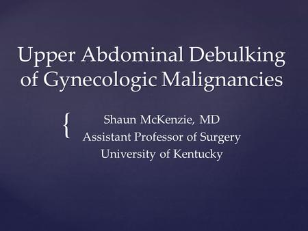 { Upper Abdominal Debulking of Gynecologic Malignancies Shaun McKenzie, MD Assistant Professor of Surgery University of Kentucky.