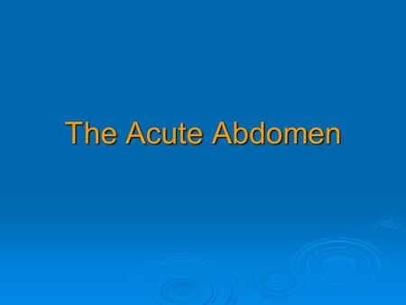 The Acute Abdomen. Major causes of the 'acute abdomen'  Acute cholecystitis Acute cholecystitis Acute cholecystitis  Acute appendicitis or Meckel's.