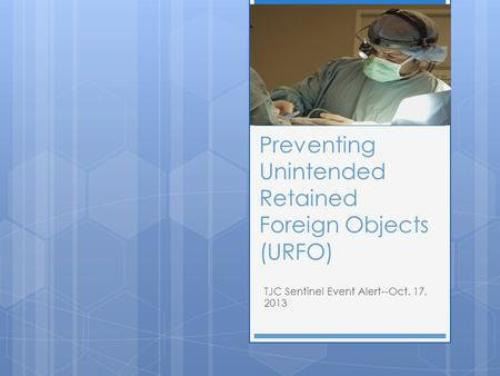 Preventing Unintended Retained Foreign Objects (URFO) TJC Sentinel Event Alert--Oct. 17, 2013.