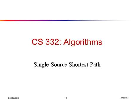 David Luebke 1 9/10/2015 CS 332: Algorithms Single-Source Shortest Path.