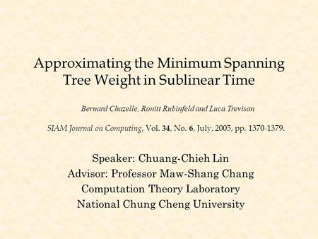 Approximating the Minimum Spanning Tree Weight in Sublinear Time Speaker: Chuang-Chieh Lin Advisor: Professor Maw-Shang Chang Computation Theory Laboratory.