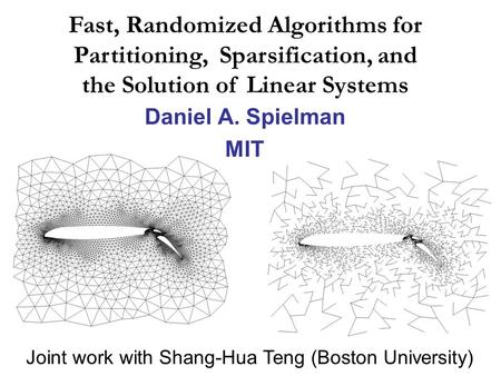 Daniel A. Spielman MIT Fast, Randomized Algorithms for Partitioning, Sparsification, and the Solution of Linear Systems Joint work with Shang-Hua Teng.