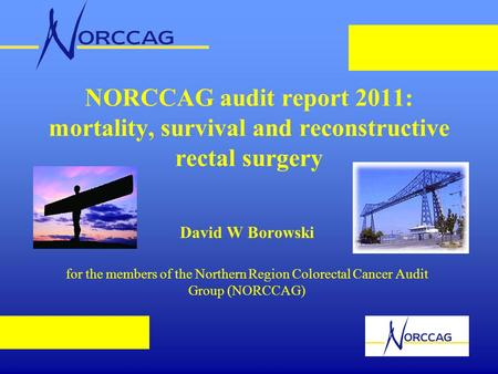NORCCAG audit report 2011: mortality, survival and reconstructive rectal surgery David W Borowski for the members of the Northern Region Colorectal Cancer.