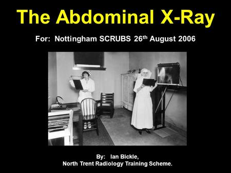 The Abdominal X-Ray For: Nottingham SCRUBS 26 th August 2006 By: Ian Bickle, North Trent Radiology Training Scheme.