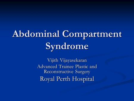 Abdominal Compartment Syndrome Vijith Vijayasekaran Advanced Trainee Plastic and Reconstructive Surgery Royal Perth Hospital.