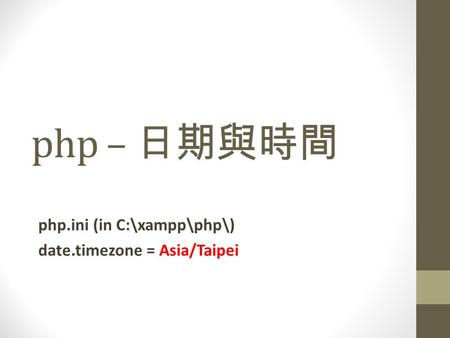 Php – 日期與時間 php.ini (in C:\xampp\php\) date.timezone = Asia/Taipei.