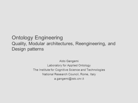 Ontology Engineering Quality, Modular architectures, Reengineering, and Design patterns Aldo Gangemi Laboratory for Applied Ontology The Institute for.