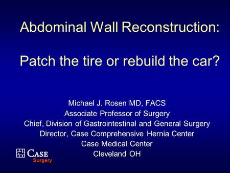 SurgerySurgery Abdominal Wall Reconstruction: Patch the tire or rebuild the car? Michael J. Rosen MD, FACS Associate Professor of Surgery Chief, Division.