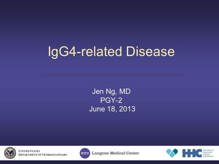 IgG4-related Disease Jen Ng, MD PGY-2 June 18, 2013 U NITED S TATES D EPARTMENT OF V ETERANS A FFAIRS.