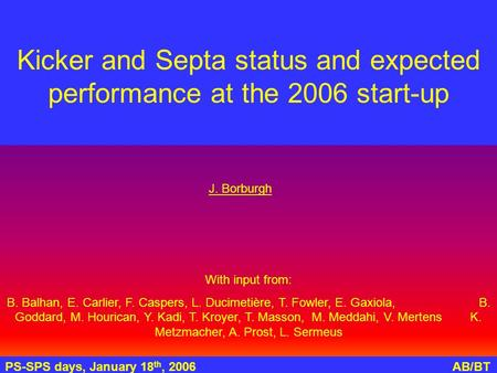 PS-SPS days, January 18 th, 2006AB/BT Kicker and Septa status and expected performance at the 2006 start-up With input from: B. Balhan, E. Carlier, F.