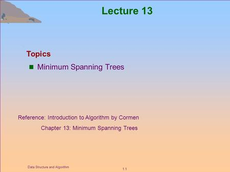 1.1 Data Structure and Algorithm Lecture 13 Minimum Spanning Trees Topics Reference: Introduction to Algorithm by Cormen Chapter 13: Minimum Spanning Trees.