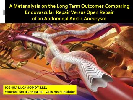 A Metanalysis on the Long Term Outcomes Comparing Endovascular Repair Versus Open Repair of an Abdominal Aortic Aneurysm JOSHUA M. CAMOMOT, M.D. Perpetual.