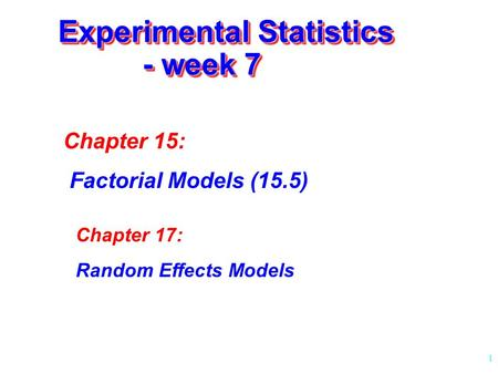 1 Experimental Statistics - week 7 Chapter 15: Factorial Models (15.5) Chapter 17: Random Effects Models.