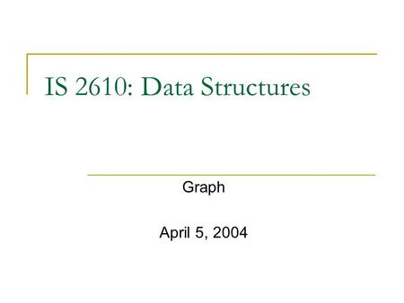 IS 2610: Data Structures Graph April 5, 2004.