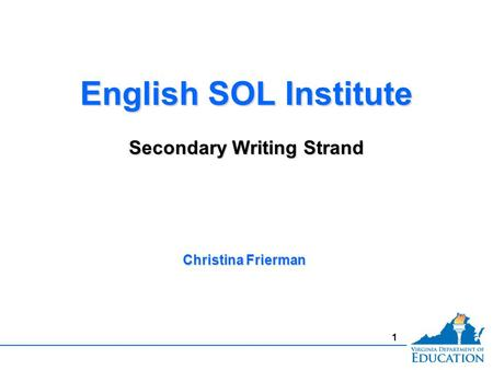1 English SOL Institute Secondary Writing Strand English SOL Institute Secondary Writing Strand Christina Frierman.