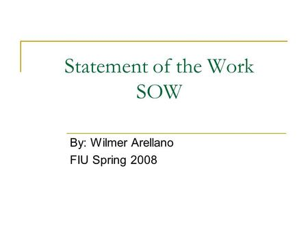 Statement of the Work SOW By: Wilmer Arellano FIU Spring 2008.