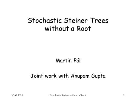 ICALP'05Stochastic Steiner without a Root1 Stochastic Steiner Trees without a Root Martin Pál Joint work with Anupam Gupta.